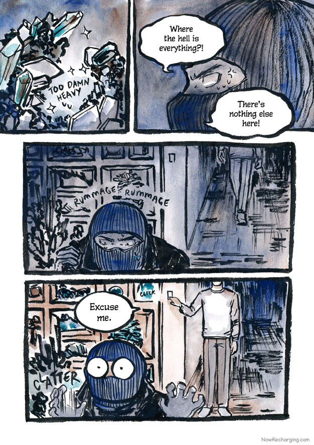 The thief, his face hidden under a ski mask,  is irritated that he can't seem to find anything of value aside from the large rocks. He rummages impatiently, sweating, his back to a hallway. A figure walks up calmly and turns on the lights.